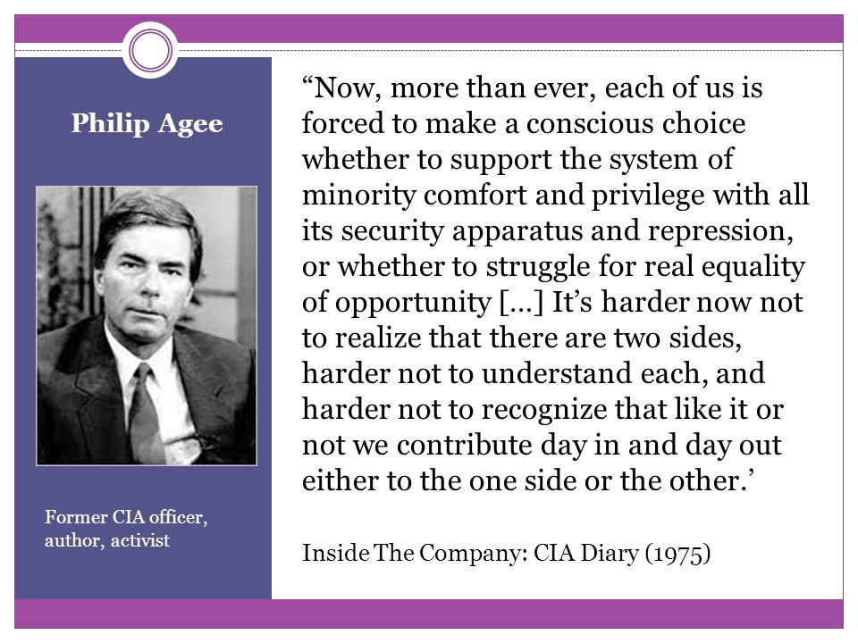 Philip Agee Former CIA officer, author, activist Now, more than ever, each of us is forced to make a conscious choice whether to support the system of minority comfort and privilege with all its security apparatus and repression, or whether to struggle for real equality of opportunity […] It's harder now not to realize that there are two sides, harder not to understand each, and harder not to recognize that like it or not we contribute day in and day out either to the one side or the other.' Inside The Company: CIA Diary (1975)