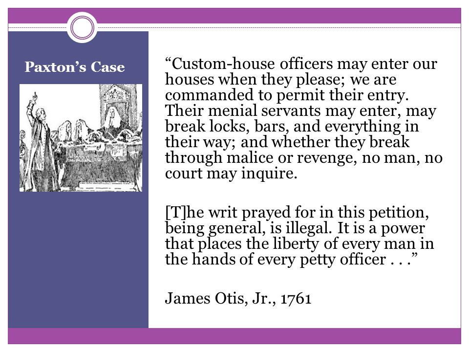 Paxton's Case Custom-house officers may enter our houses when they please; we are commanded to permit their entry.