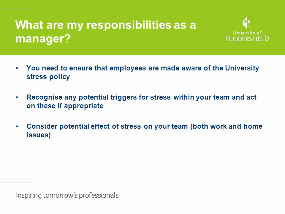 What are my responsibilities as a manager? You need to ensure that employees are made aware of the University stress policy Recognise any potential tr