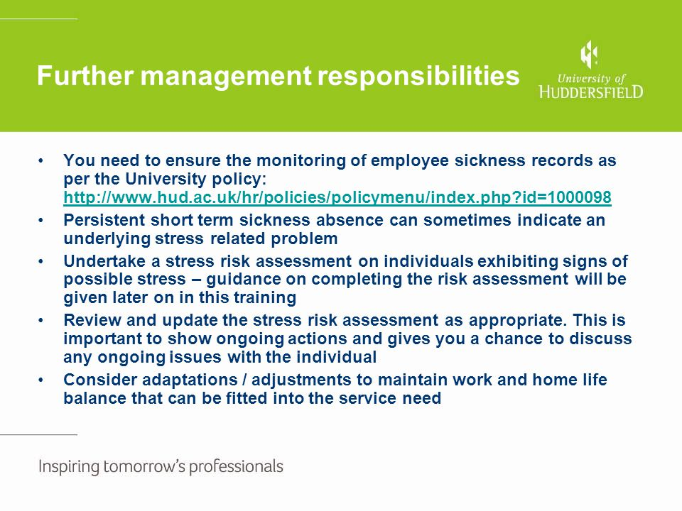 Further management responsibilities You need to ensure the monitoring of employee sickness records as per the University policy: http://www.hud.ac.uk/
