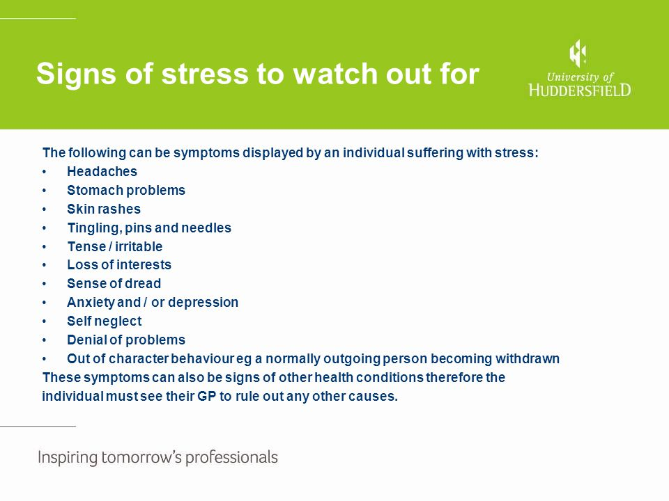 Signs of stress to watch out for The following can be symptoms displayed by an individual suffering with stress: Headaches Stomach problems Skin rashe