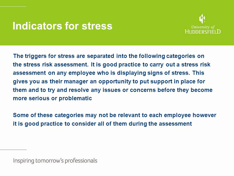 Indicators for stress The triggers for stress are separated into the following categories on the stress risk assessment. It is good practice to carry