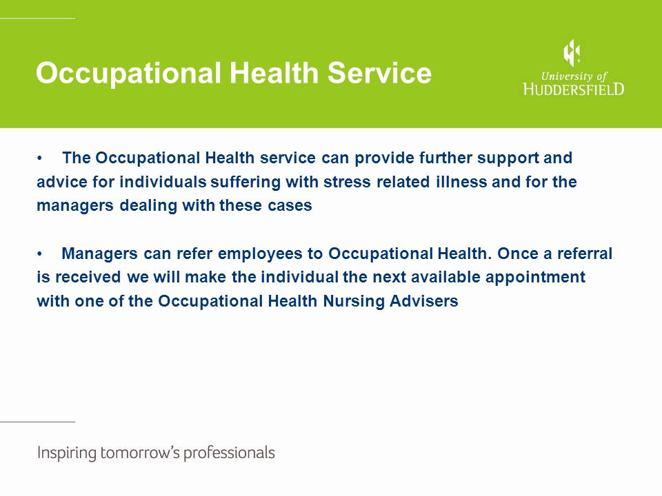 Occupational Health Service The Occupational Health service can provide further support and advice for individuals suffering with stress related illne