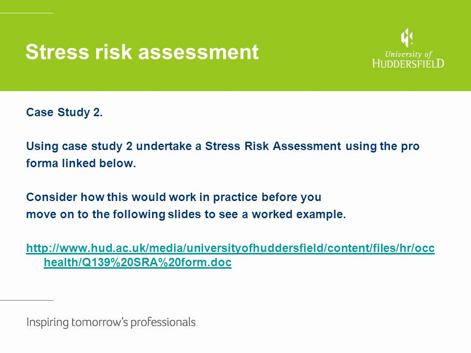 Stress risk assessment Case Study 2. Using case study 2 undertake a Stress Risk Assessment using the pro forma linked below. Consider how this would w