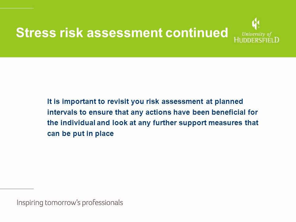 Stress risk assessment continued It is important to revisit you risk assessment at planned intervals to ensure that any actions have been beneficial f