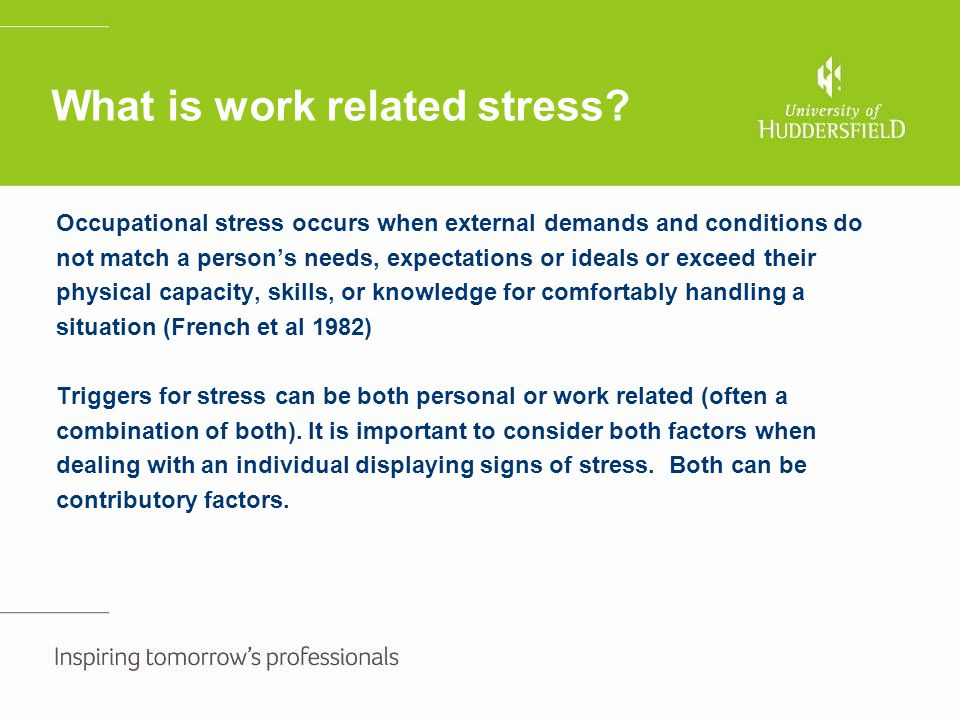 What is work related stress? Occupational stress occurs when external demands and conditions do not match a person's needs, expectations or ideals or