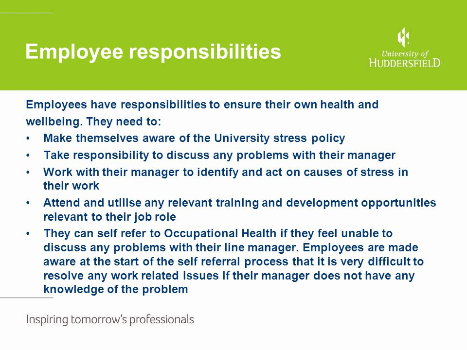 Stress risk assessment continued Stress risk factors – items to consider Problems identified (by employee and manager) Practical solutions By whomWhenRevised action plan Action completed Control over work Organisation Pace Decision making Perceived lack of control over work from individual – this often relates to taking on extra work duties and the individual feeling that they have to get everything done 'all at once'.