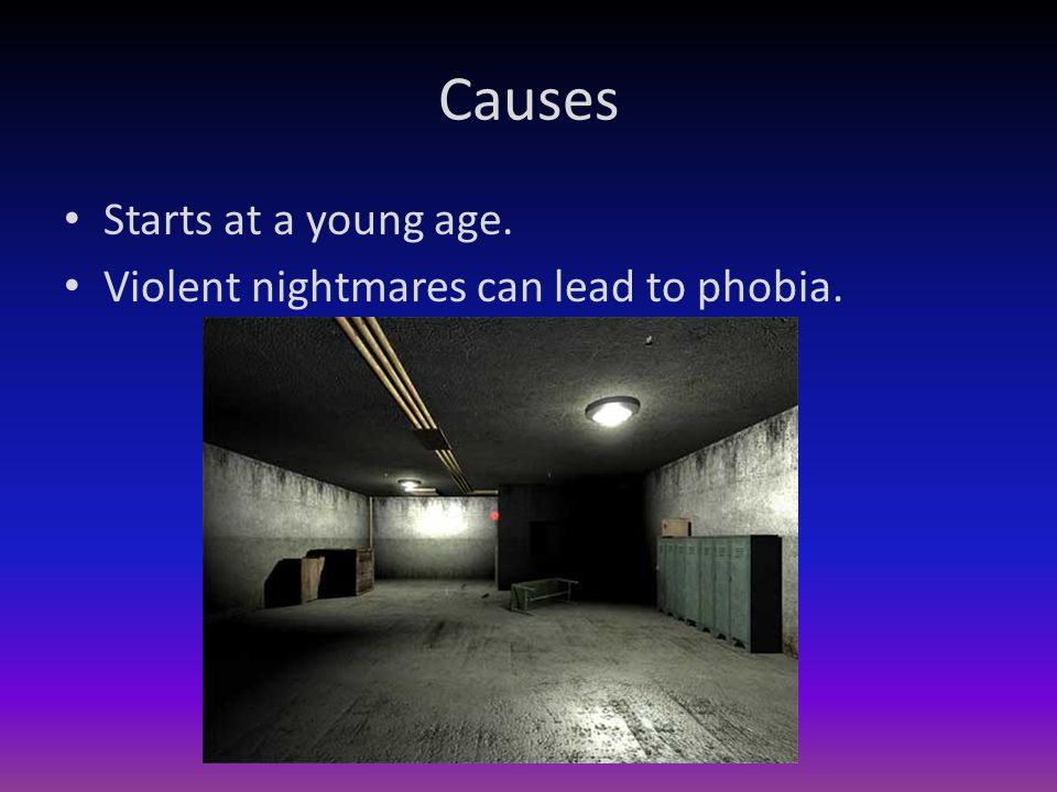 Causes Starts at a young age. Violent nightmares can lead to phobia.