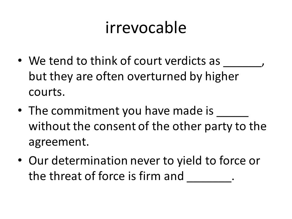 irrevocable We tend to think of court verdicts as ______, but they are often overturned by higher courts.