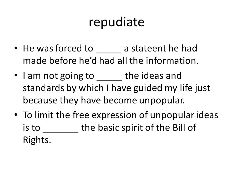 repudiate He was forced to _____ a stateent he had made before he'd had all the information.