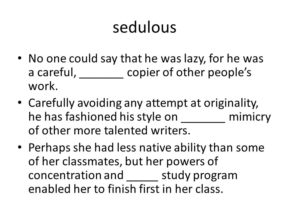 sedulous No one could say that he was lazy, for he was a careful, _______ copier of other people's work.