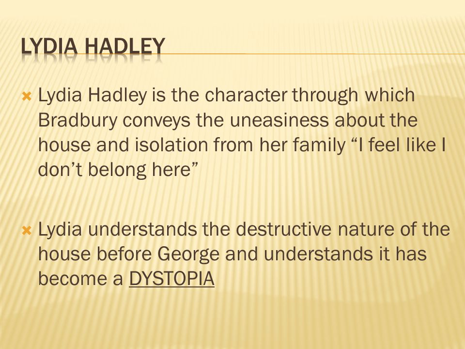  Lydia Hadley is the character through which Bradbury conveys the uneasiness about the house and isolation from her family I feel like I don't belong here  Lydia understands the destructive nature of the house before George and understands it has become a DYSTOPIA