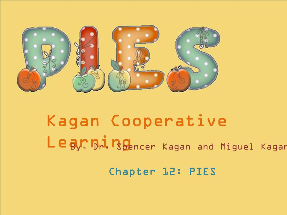 Kagan Cooperative Learning By, Dr. Spencer Kagan and Miguel Kagan Chapter 12: PIES