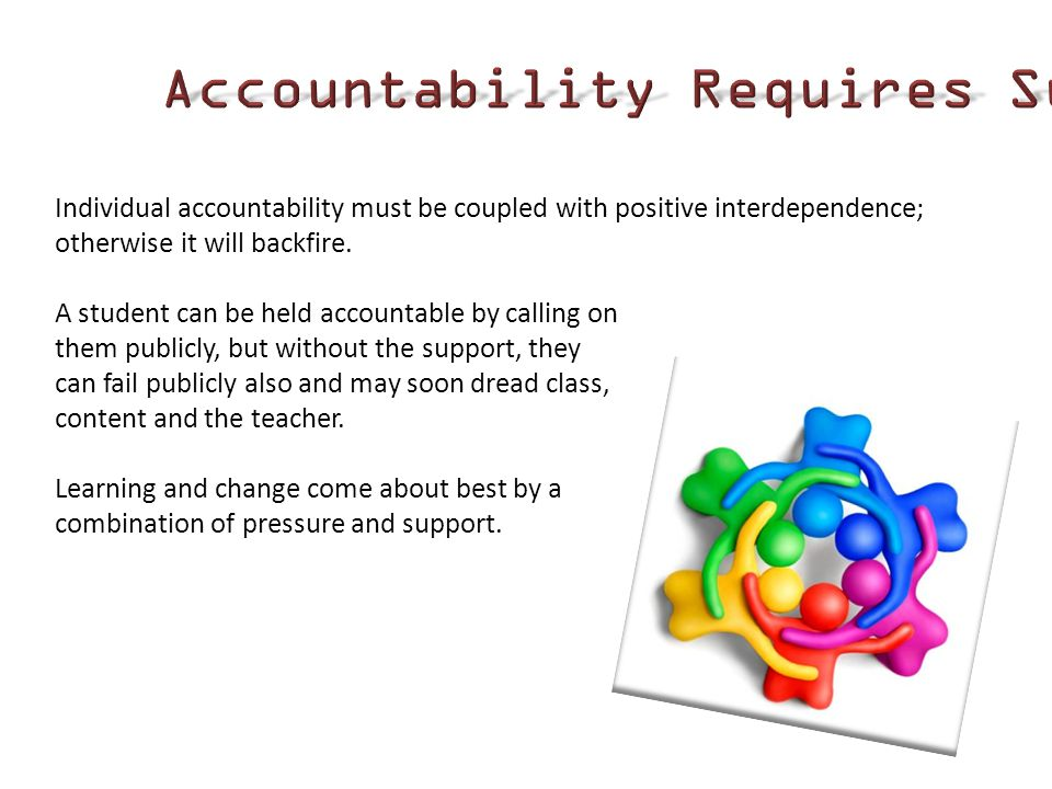 Individual accountability must be coupled with positive interdependence; otherwise it will backfire. A student can be held accountable by calling on t