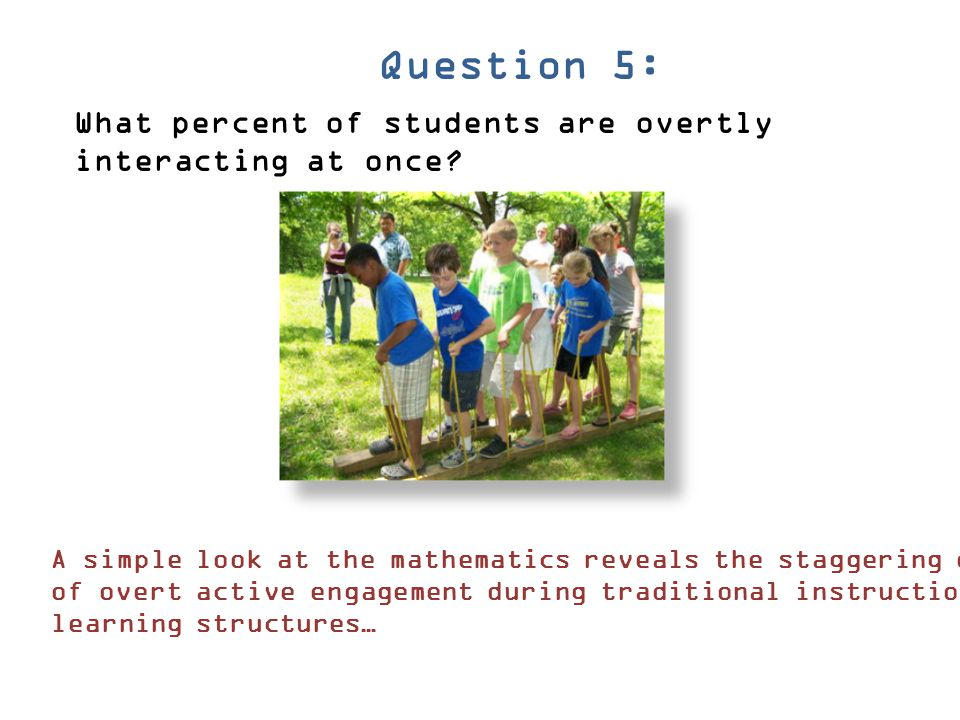 Question 5: What percent of students are overtly interacting at once? A simple look at the mathematics reveals the staggering difference in amount of