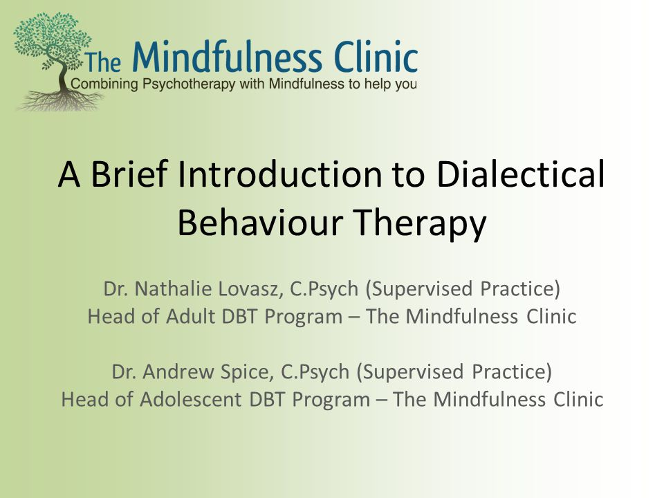 A Brief Introduction to Dialectical Behaviour Therapy Dr. Nathalie Lovasz, C.Psych (Supervised Practice) Head of Adult DBT Program – The Mindfulness C