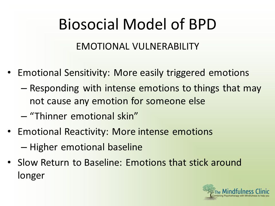 Biosocial Model of BPD EMOTIONAL VULNERABILITY Emotional Sensitivity: More easily triggered emotions – Responding with intense emotions to things that