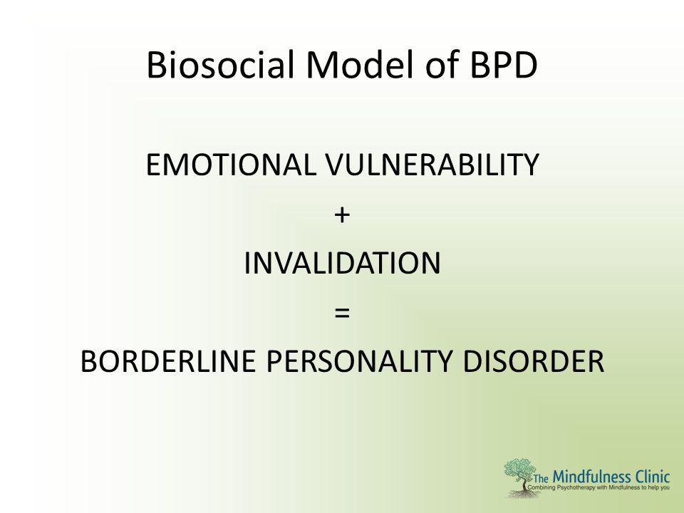 Biosocial Model of BPD EMOTIONAL VULNERABILITY + INVALIDATION = BORDERLINE PERSONALITY DISORDER