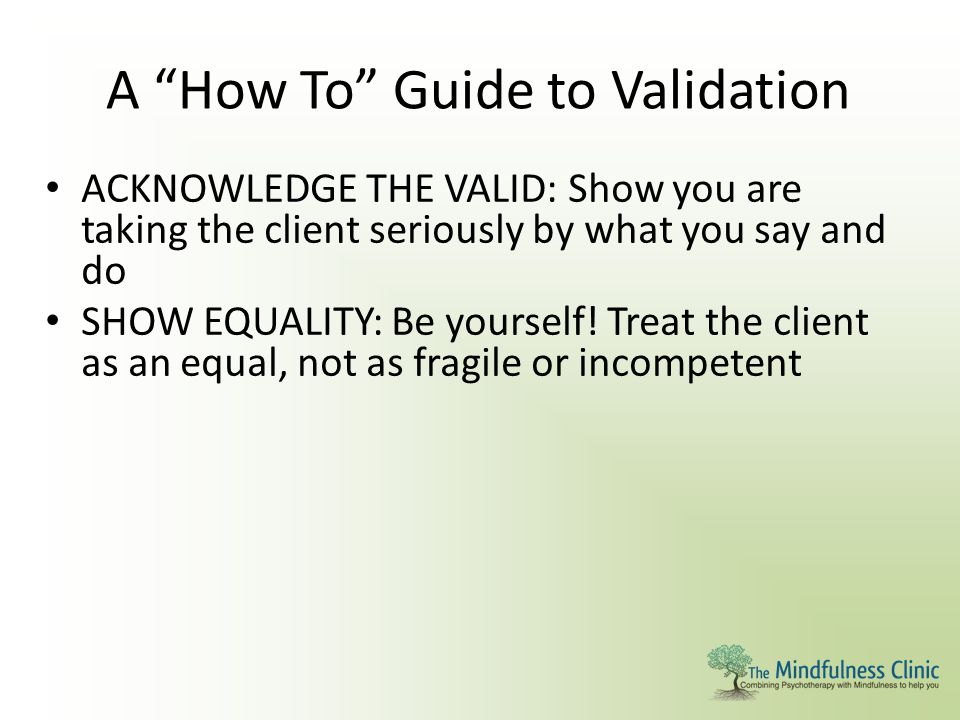 """A """"How To"""" Guide to Validation ACKNOWLEDGE THE VALID: Show you are taking the client seriously by what you say and do SHOW EQUALITY: Be yourself! Trea"""