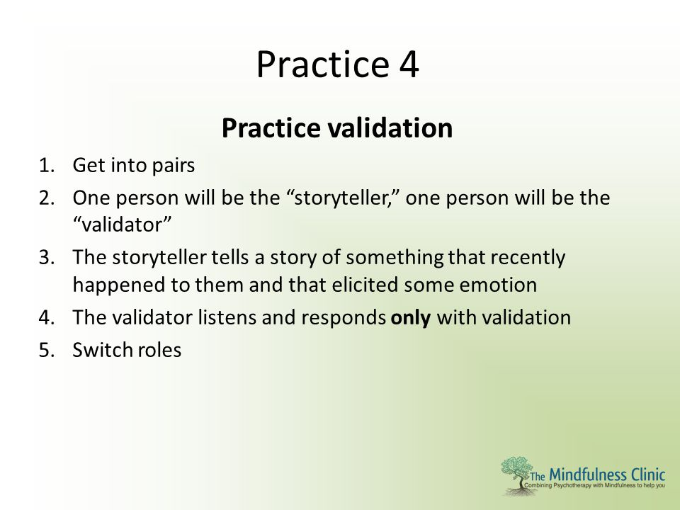 """Practice 4 Practice validation 1.Get into pairs 2.One person will be the """"storyteller,"""" one person will be the """"validator"""" 3.The storyteller tells a s"""
