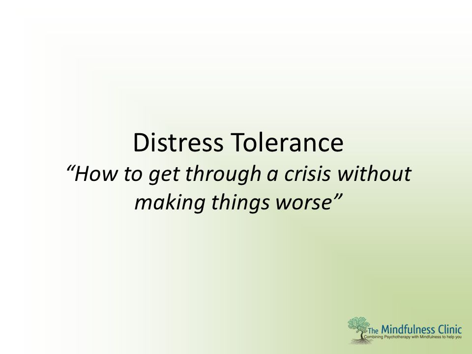 """Distress Tolerance """"How to get through a crisis without making things worse"""""""