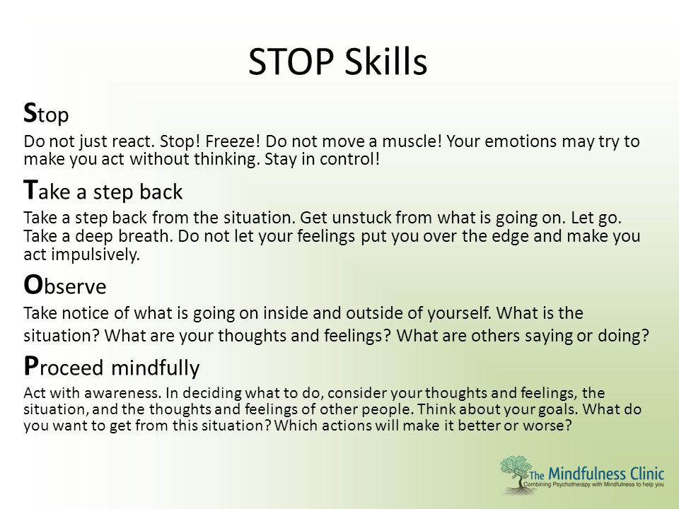 STOP Skills S top Do not just react. Stop! Freeze! Do not move a muscle! Your emotions may try to make you act without thinking. Stay in control! T ak