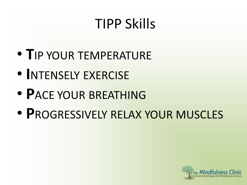 TIPP Skills T IP YOUR TEMPERATURE I NTENSELY EXERCISE P ACE YOUR BREATHING P ROGRESSIVELY RELAX YOUR MUSCLES