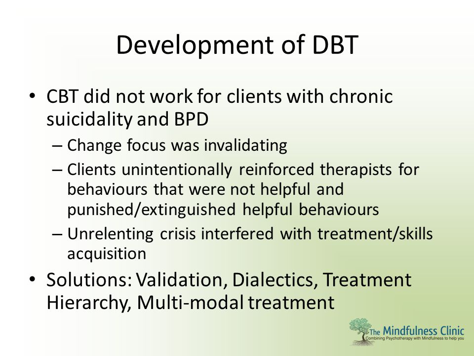 Development of DBT CBT did not work for clients with chronic suicidality and BPD – Change focus was invalidating – Clients unintentionally reinforced