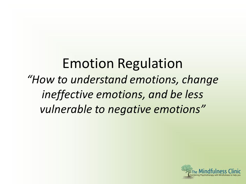 """Emotion Regulation """"How to understand emotions, change ineffective emotions, and be less vulnerable to negative emotions"""""""