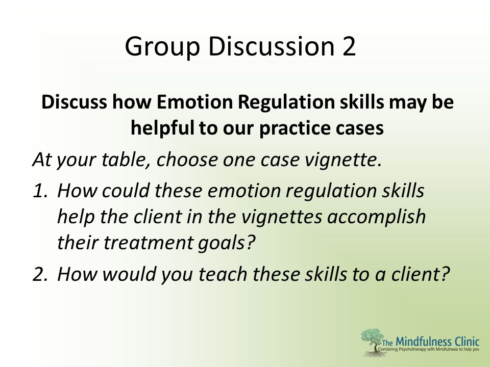 Group Discussion 2 Discuss how Emotion Regulation skills may be helpful to our practice cases At your table, choose one case vignette. 1.How could the
