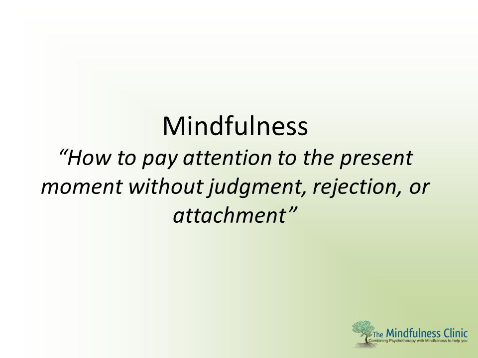 """Mindfulness """"How to pay attention to the present moment without judgment, rejection, or attachment"""""""