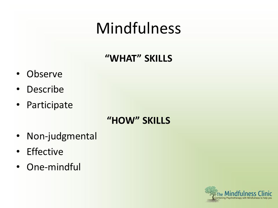 """Mindfulness """"WHAT"""" SKILLS Observe Describe Participate """"HOW"""" SKILLS Non-judgmental Effective One-mindful"""
