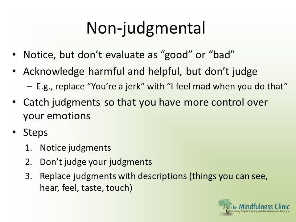 """Non-judgmental Notice, but don't evaluate as """"good"""" or """"bad"""" Acknowledge harmful and helpful, but don't judge – E.g., replace """"You're a jerk"""" with """"I"""