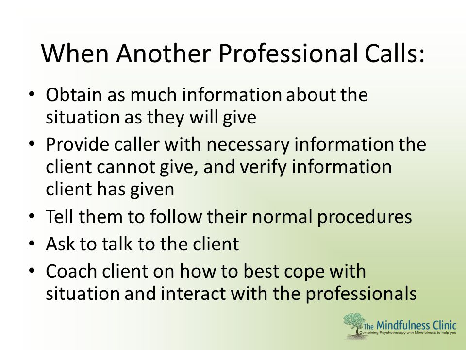 When Another Professional Calls: Obtain as much information about the situation as they will give Provide caller with necessary information the client