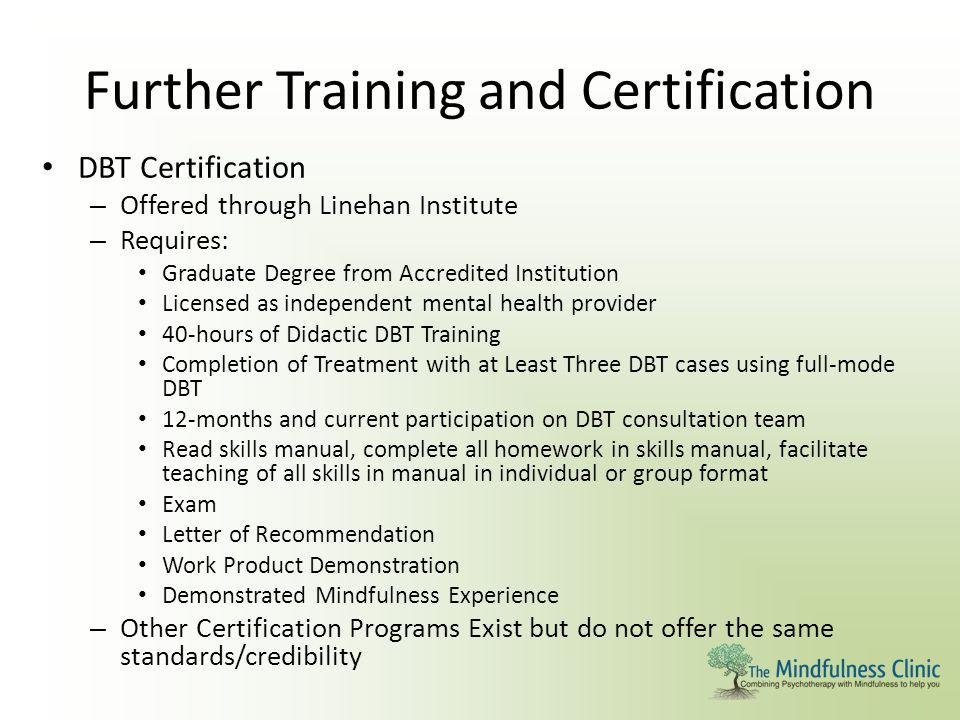 Further Training and Certification DBT Certification – Offered through Linehan Institute – Requires: Graduate Degree from Accredited Institution Licen