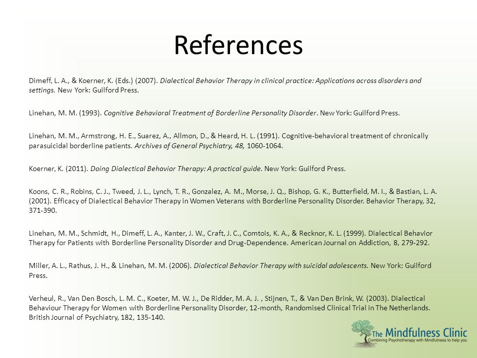 References Dimeff, L. A., & Koerner, K. (Eds.) (2007). Dialectical Behavior Therapy in clinical practice: Applications across disorders and settings.