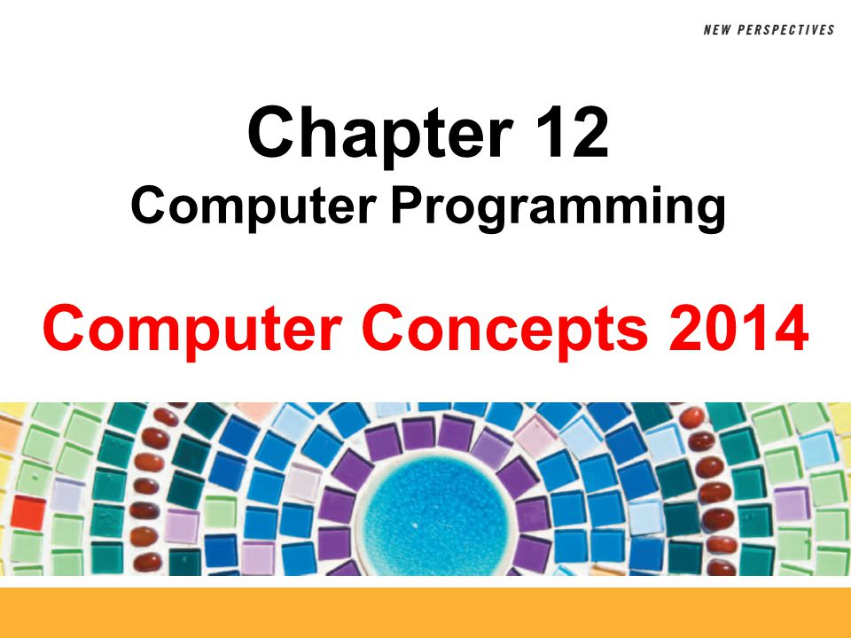 Computer Concepts 2014 Chapter 12 Computer Programming