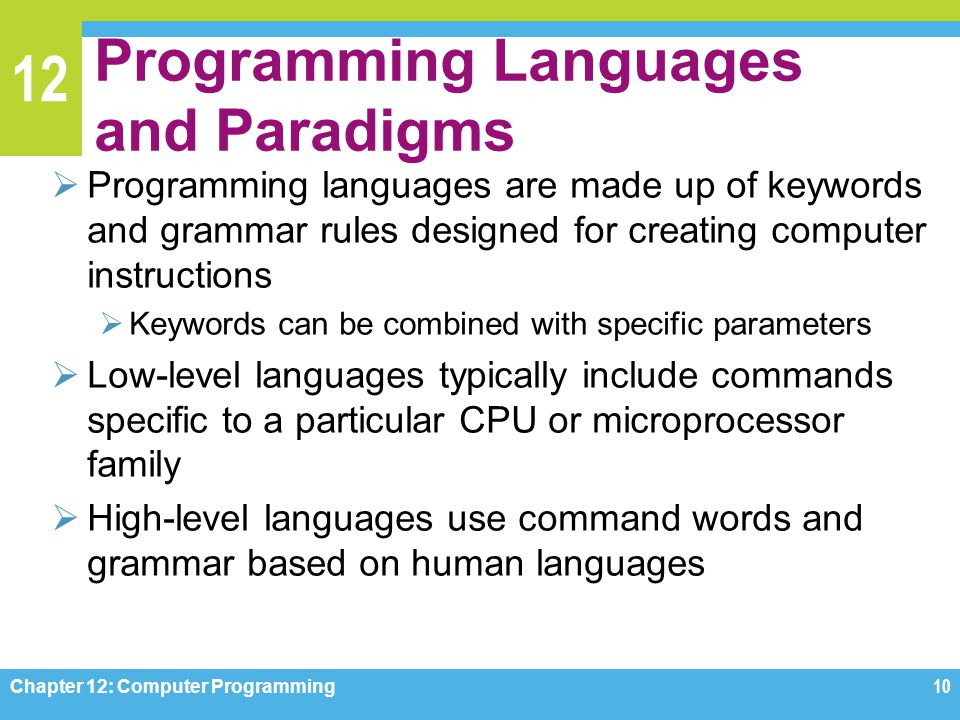 12 Programming Languages and Paradigms  Programming languages are made up of keywords and grammar rules designed for creating computer instructions 