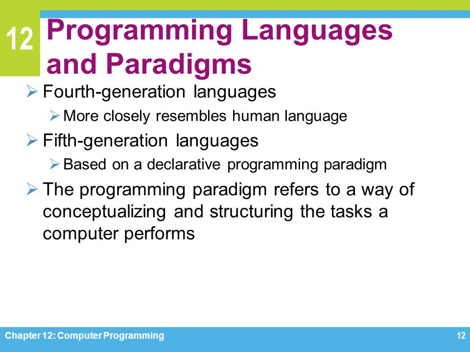 12 Programming Languages and Paradigms  Fourth-generation languages  More closely resembles human language  Fifth-generation languages  Based on a