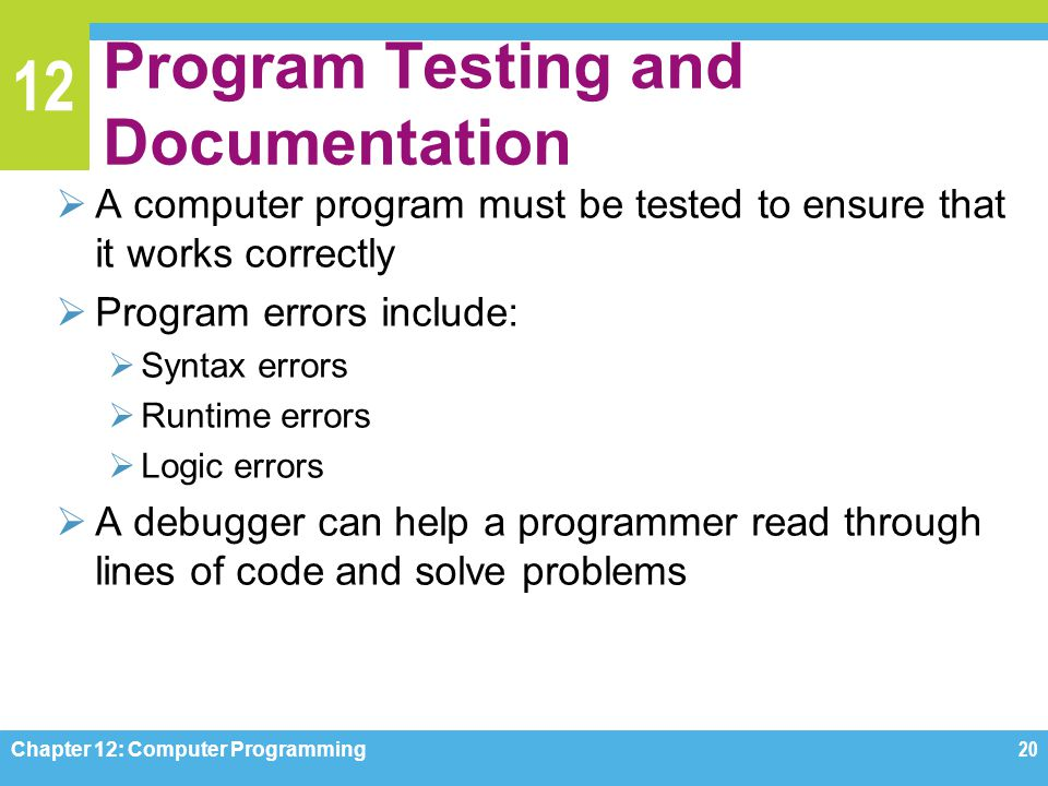 12 Program Testing and Documentation  A computer program must be tested to ensure that it works correctly  Program errors include:  Syntax errors 