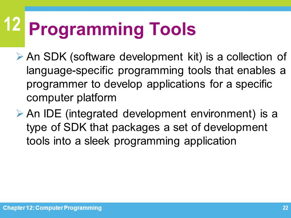 12 Programming Tools  An SDK (software development kit) is a collection of language-specific programming tools that enables a programmer to develop a