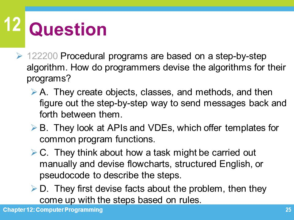 12 Question  122200 Procedural programs are based on a step-by-step algorithm. How do programmers devise the algorithms for their programs?  A. They