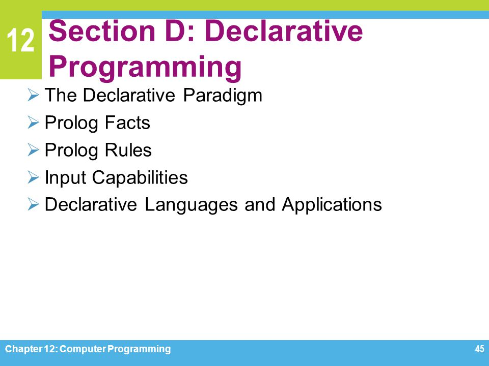 12 Section D: Declarative Programming  The Declarative Paradigm  Prolog Facts  Prolog Rules  Input Capabilities  Declarative Languages and Applic