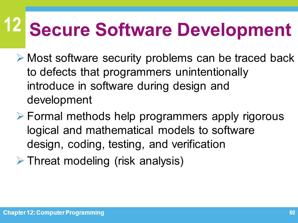 12 Secure Software Development  Most software security problems can be traced back to defects that programmers unintentionally introduce in software