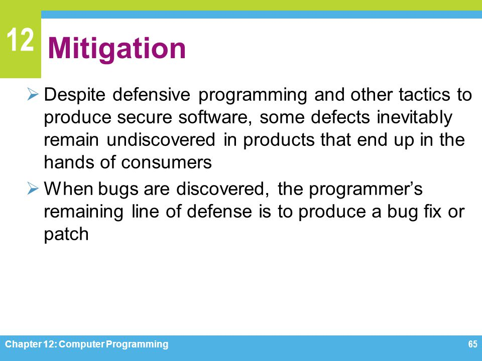 12 Mitigation  Despite defensive programming and other tactics to produce secure software, some defects inevitably remain undiscovered in products th