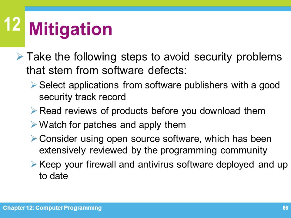 12 Mitigation  Take the following steps to avoid security problems that stem from software defects:  Select applications from software publishers wi