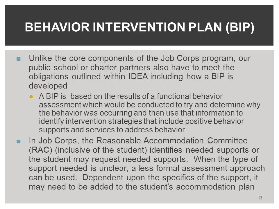 ■Unlike the core components of the Job Corps program, our public school or charter partners also have to meet the obligations outlined within IDEA including how a BIP is developed ●A BIP is based on the results of a functional behavior assessment which would be conducted to try and determine why the behavior was occurring and then use that information to identify intervention strategies that include positive behavior supports and services to address behavior ■In Job Corps, the Reasonable Accommodation Committee (RAC) (inclusive of the student) identifies needed supports or the student may request needed supports.