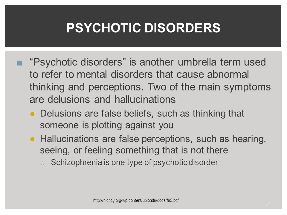 ■ Psychotic disorders is another umbrella term used to refer to mental disorders that cause abnormal thinking and perceptions.