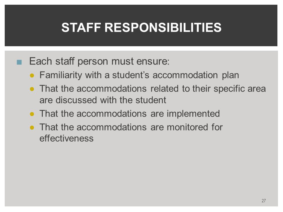 STAFF RESPONSIBILITIES ■Each staff person must ensure : ●Familiarity with a student's accommodation plan ●That the accommodations related to their specific area are discussed with the student ●That the accommodations are implemented ●That the accommodations are monitored for effectiveness 27