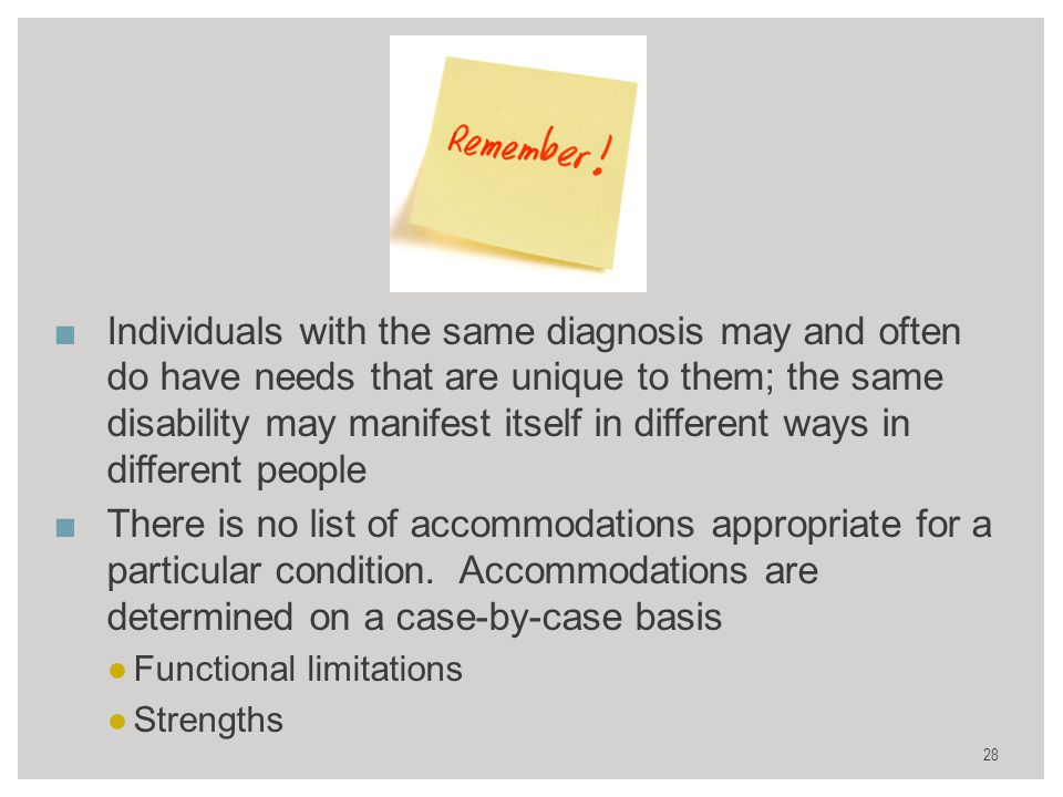 28 ■Individuals with the same diagnosis may and often do have needs that are unique to them; the same disability may manifest itself in different ways in different people ■There is no list of accommodations appropriate for a particular condition.